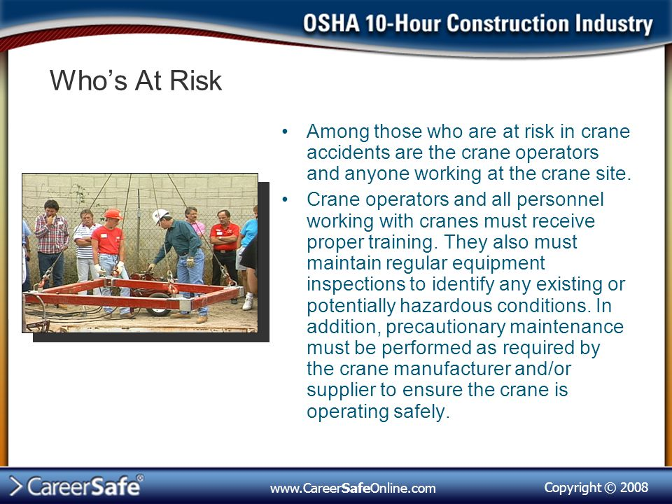 Who's At Risk Among those who are at risk in crane accidents are the crane operators and anyone working at the crane site.