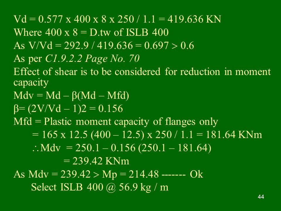 Vd = x 400 x 8 x 250 / 1.1 = KN Where 400 x 8 = D.tw of ISLB 400. As V/Vd = / =  0.6.