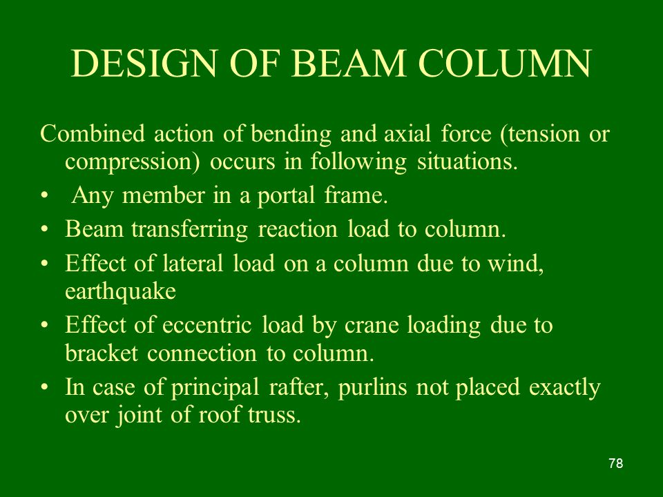 DESIGN OF BEAM COLUMN Combined action of bending and axial force (tension or compression) occurs in following situations.