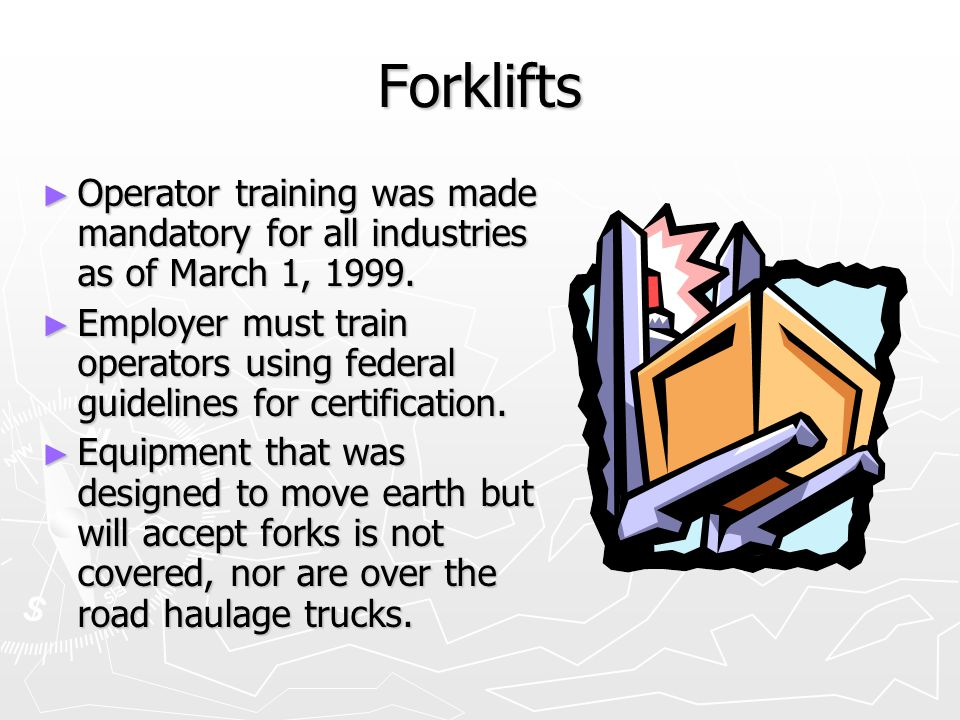 Forklifts Operator training was made mandatory for all industries as of March 1, 1999.