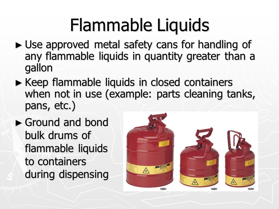 Flammable Liquids Use approved metal safety cans for handling of any flammable liquids in quantity greater than a gallon.