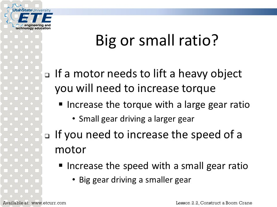 Big or small ratio If a motor needs to lift a heavy object you will need to increase torque. Increase the torque with a large gear ratio.