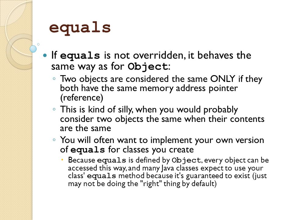 equals If equals is not overridden, it behaves the same way as for Object: