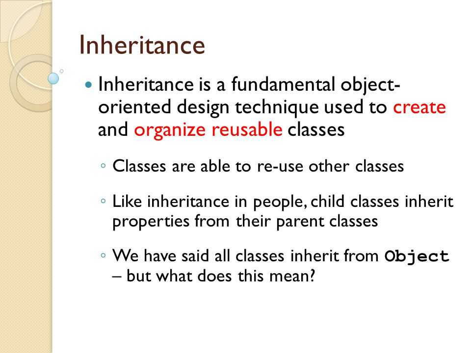 Inheritance Inheritance is a fundamental object- oriented design technique used to create and organize reusable classes.