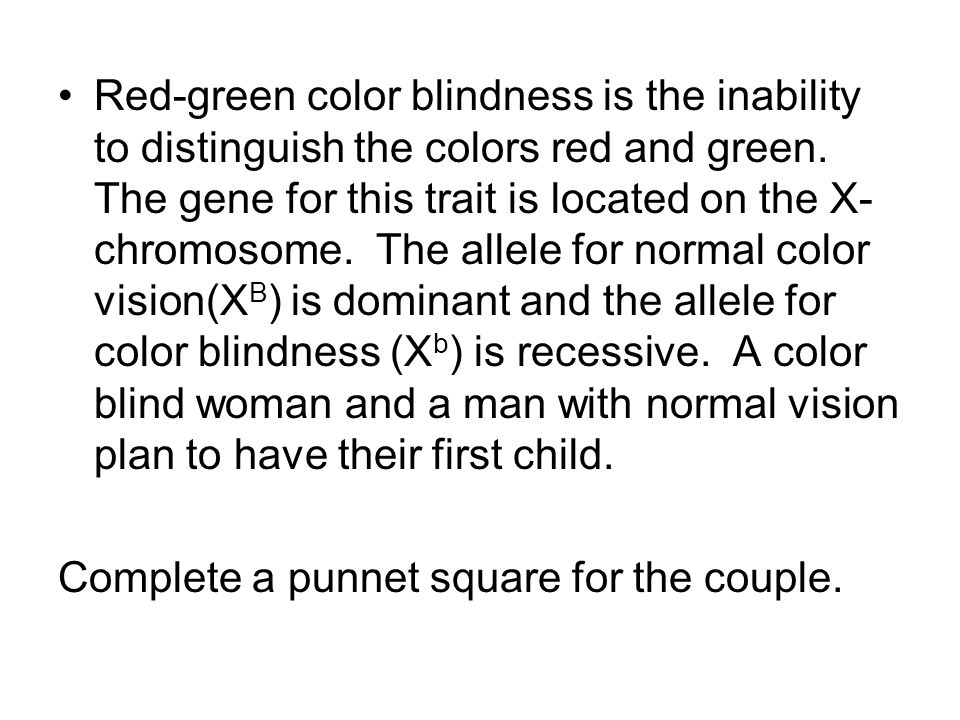 Red-green color blindness is the inability to distinguish the colors red and green. The gene for this trait is located on the X-chromosome. The allele for normal color vision(XB) is dominant and the allele for color blindness (Xb) is recessive. A color blind woman and a man with normal vision plan to have their first child.