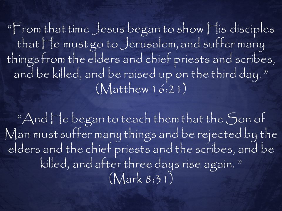 From that time Jesus began to show His disciples that He must go to Jerusalem, and suffer many things from the elders and chief priests and scribes, and be killed, and be raised up on the third day. (Matthew 16:21)