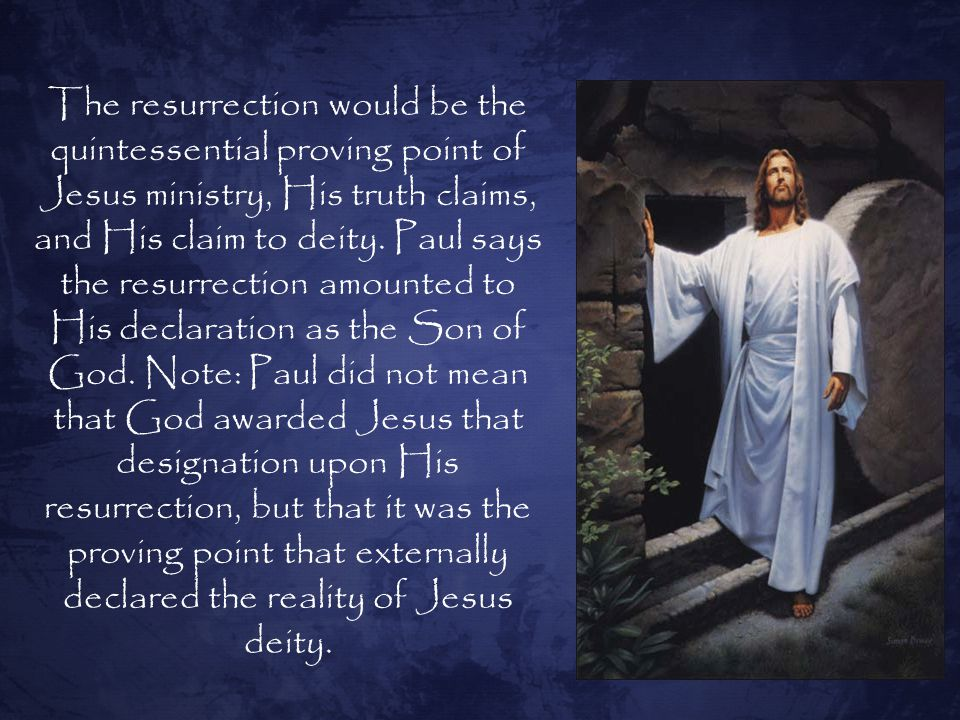 The resurrection would be the quintessential proving point of Jesus ministry, His truth claims, and His claim to deity.