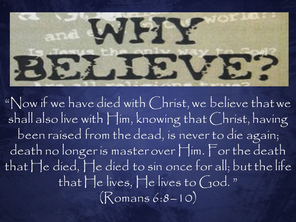 Now if we have died with Christ, we believe that we shall also live with Him, knowing that Christ, having been raised from the dead, is never to die again; death no longer is master over Him. For the death that He died, He died to sin once for all; but the life that He lives, He lives to God.