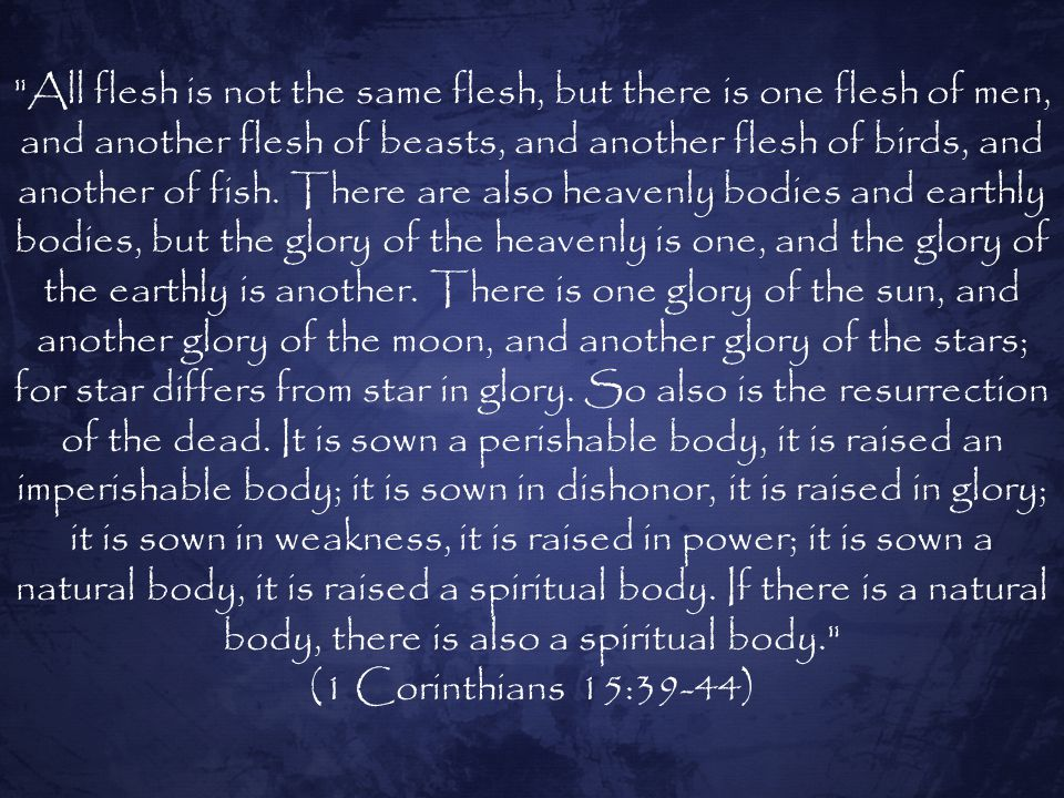 All flesh is not the same flesh, but there is one flesh of men, and another flesh of beasts, and another flesh of birds, and another of fish. There are also heavenly bodies and earthly bodies, but the glory of the heavenly is one, and the glory of the earthly is another. There is one glory of the sun, and another glory of the moon, and another glory of the stars; for star differs from star in glory. So also is the resurrection of the dead. It is sown a perishable body, it is raised an imperishable body; it is sown in dishonor, it is raised in glory; it is sown in weakness, it is raised in power; it is sown a natural body, it is raised a spiritual body. If there is a natural body, there is also a spiritual body.