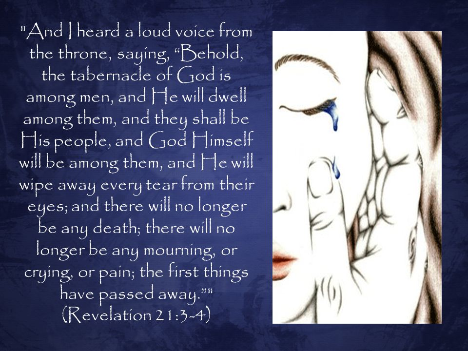 And I heard a loud voice from the throne, saying, Behold, the tabernacle of God is among men, and He will dwell among them, and they shall be His people, and God Himself will be among them, and He will wipe away every tear from their eyes; and there will no longer be any death; there will no longer be any mourning, or crying, or pain; the first things have passed away.