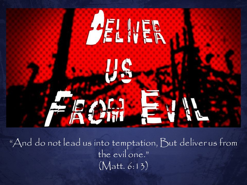 And do not lead us into temptation, But deliver us from the evil one