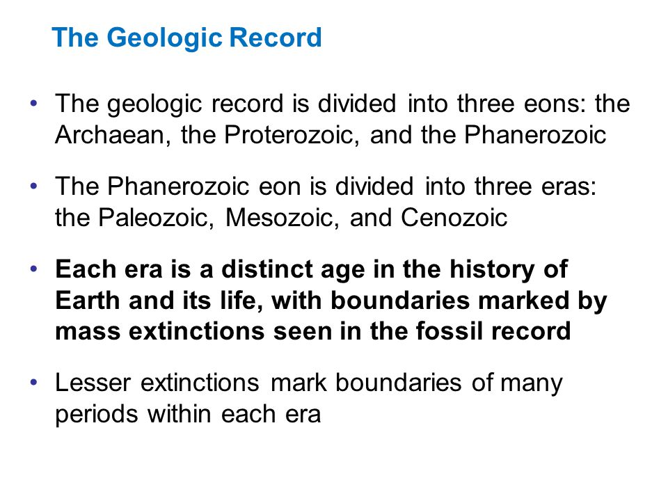 The Geologic Record The geologic record is divided into three eons: the Archaean, the Proterozoic, and the Phanerozoic.