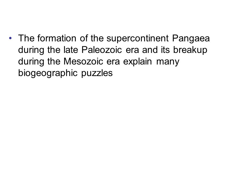 The formation of the supercontinent Pangaea during the late Paleozoic era and its breakup during the Mesozoic era explain many biogeographic puzzles