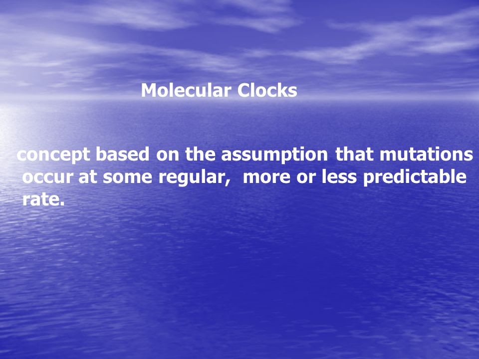Molecular Clocks concept based on the assumption that mutations. occur at some regular, more or less predictable.
