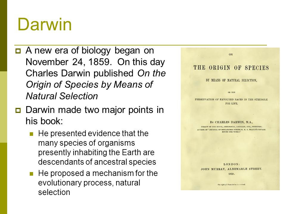 Darwin A new era of biology began on November 24, 1859. On this day Charles Darwin published On the Origin of Species by Means of Natural Selection.