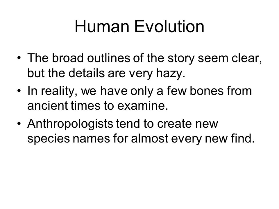 Human Evolution The broad outlines of the story seem clear, but the details are very hazy.