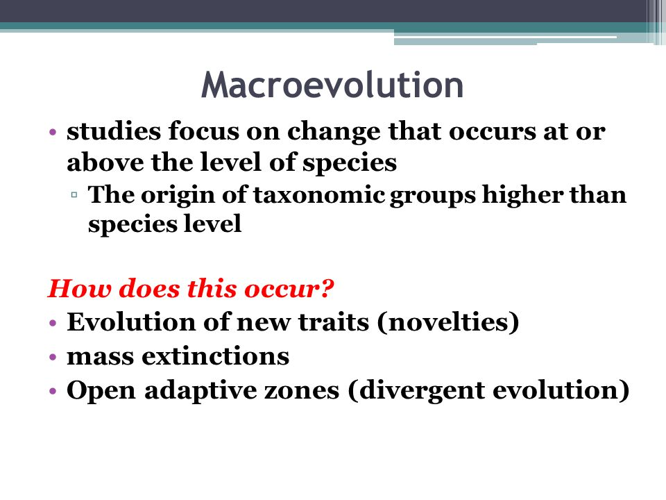 Macroevolution studies focus on change that occurs at or above the level of species. The origin of taxonomic groups higher than species level.
