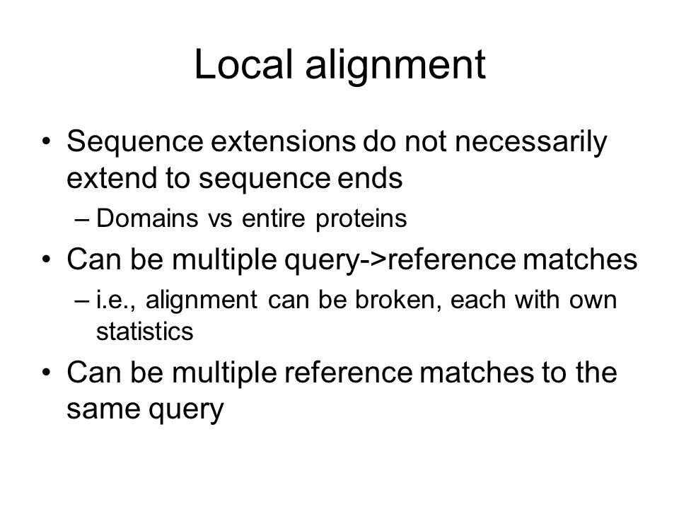 Local alignment Sequence extensions do not necessarily extend to sequence ends. Domains vs entire proteins.