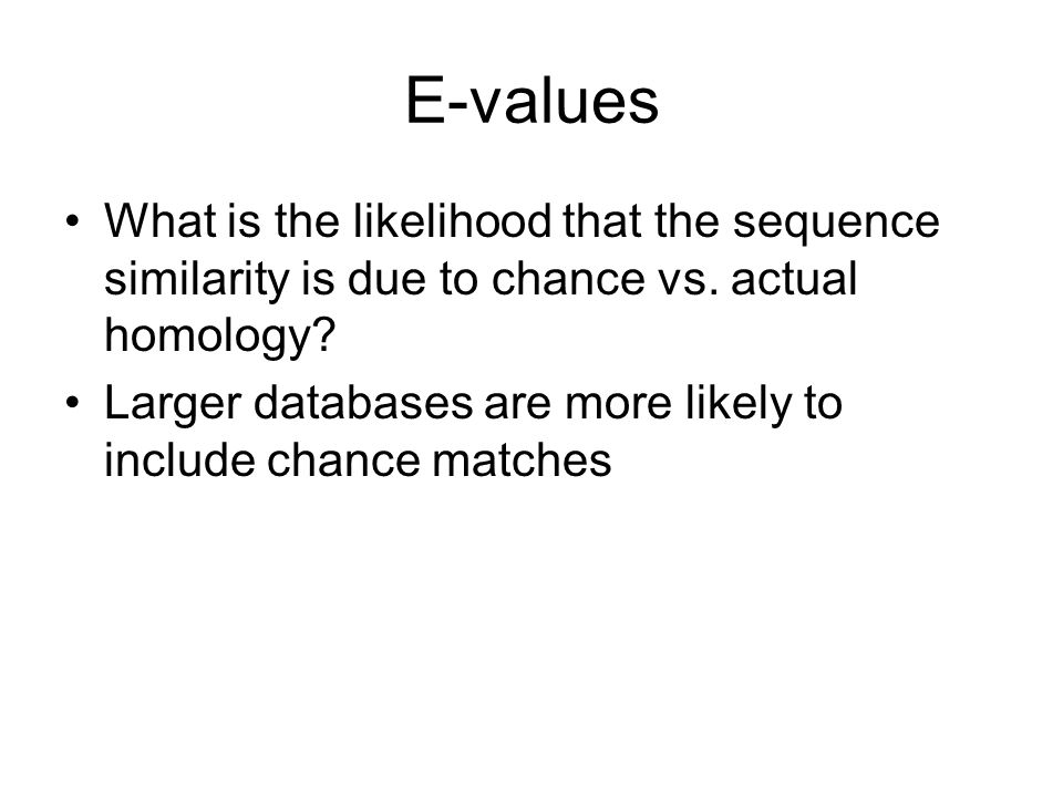 E-values What is the likelihood that the sequence similarity is due to chance vs. actual homology