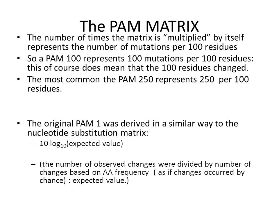 The PAM MATRIX The number of times the matrix is multiplied by itself represents the number of mutations per 100 residues.
