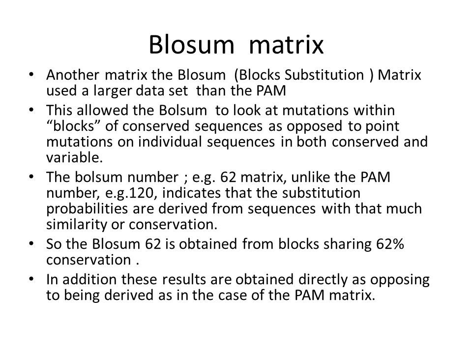 Blosum matrix Another matrix the Blosum (Blocks Substitution ) Matrix used a larger data set than the PAM.