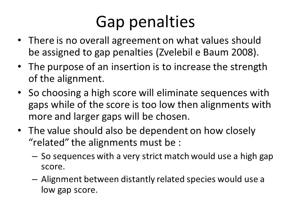 Gap penalties There is no overall agreement on what values should be assigned to gap penalties (Zvelebil e Baum 2008).