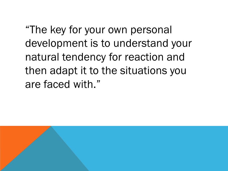 The key for your own personal development is to understand your natural tendency for reaction and then adapt it to the situations you are faced with.