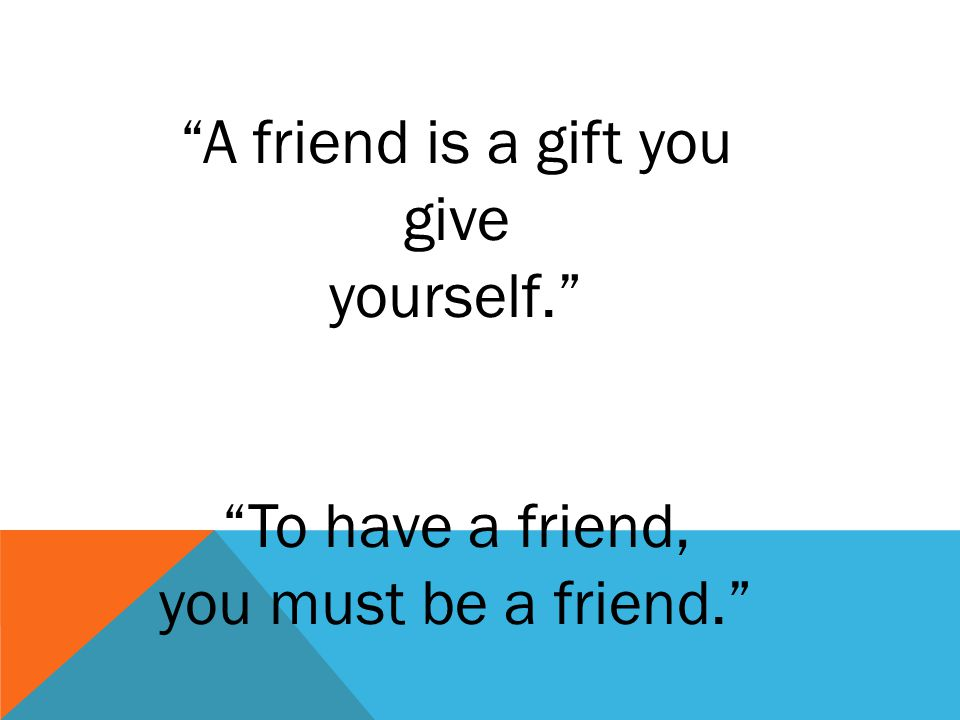 A friend is a gift you give