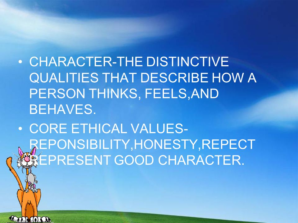 CHARACTER-THE DISTINCTIVE QUALITIES THAT DESCRIBE HOW A PERSON THINKS, FEELS,AND BEHAVES.