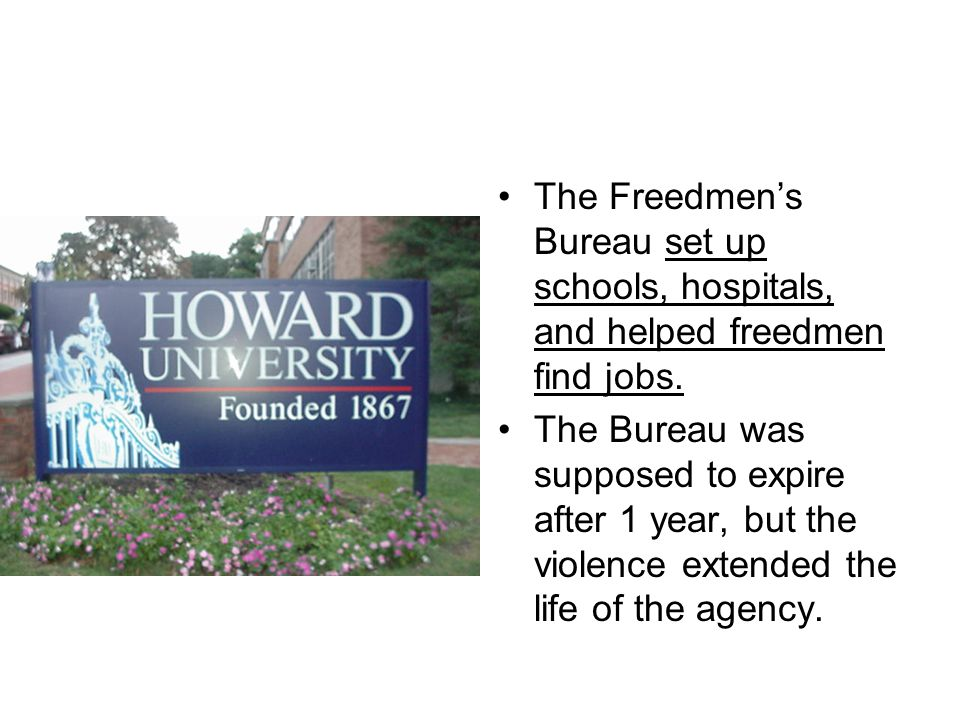 The Freedmen's Bureau set up schools, hospitals, and helped freedmen find jobs.