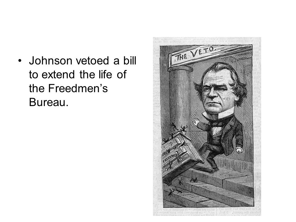 Johnson vetoed a bill to extend the life of the Freedmen's Bureau.