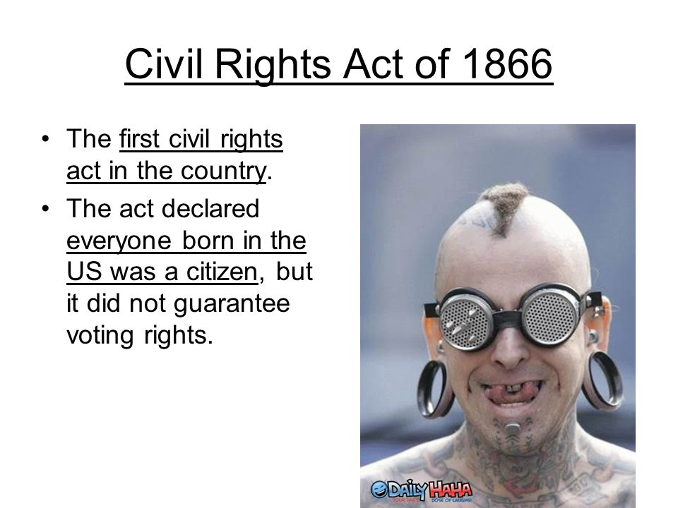 Civil Rights Act of 1866 The first civil rights act in the country.