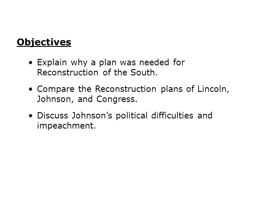 Objectives Explain why a plan was needed for Reconstruction of the South. Compare the Reconstruction plans of Lincoln, Johnson, and Congress.