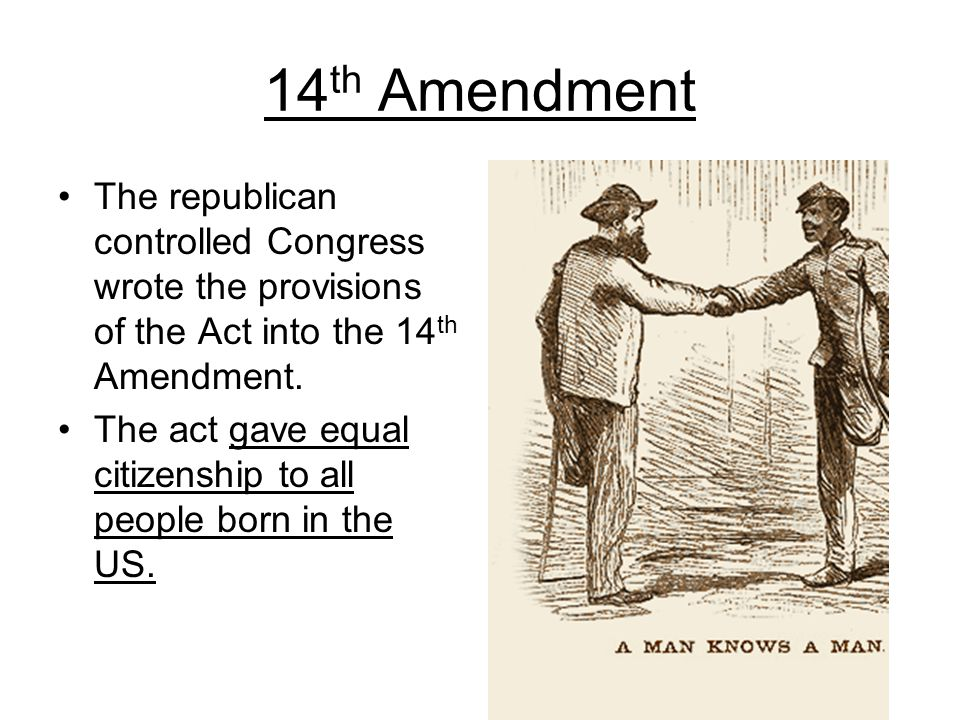 14th Amendment The republican controlled Congress wrote the provisions of the Act into the 14th Amendment.