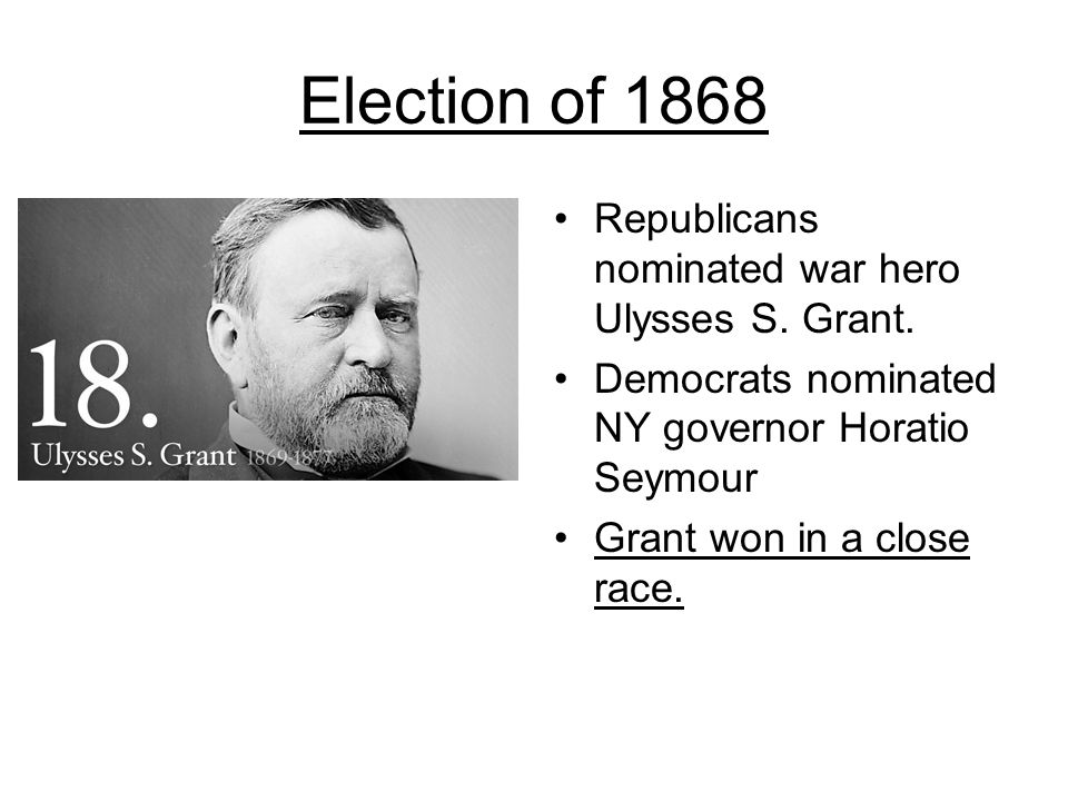 Election of 1868 Republicans nominated war hero Ulysses S. Grant.