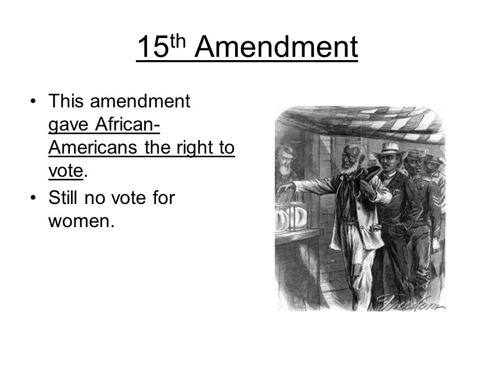 15th Amendment This amendment gave African-Americans the right to vote. Still no vote for women.