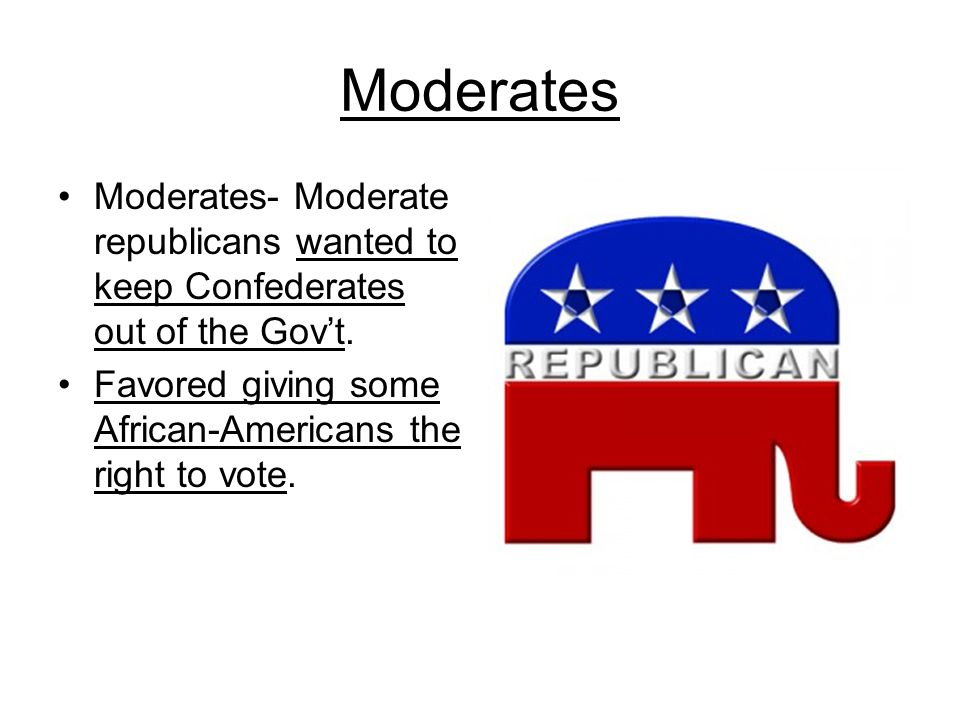Moderates Moderates- Moderate republicans wanted to keep Confederates out of the Gov't.