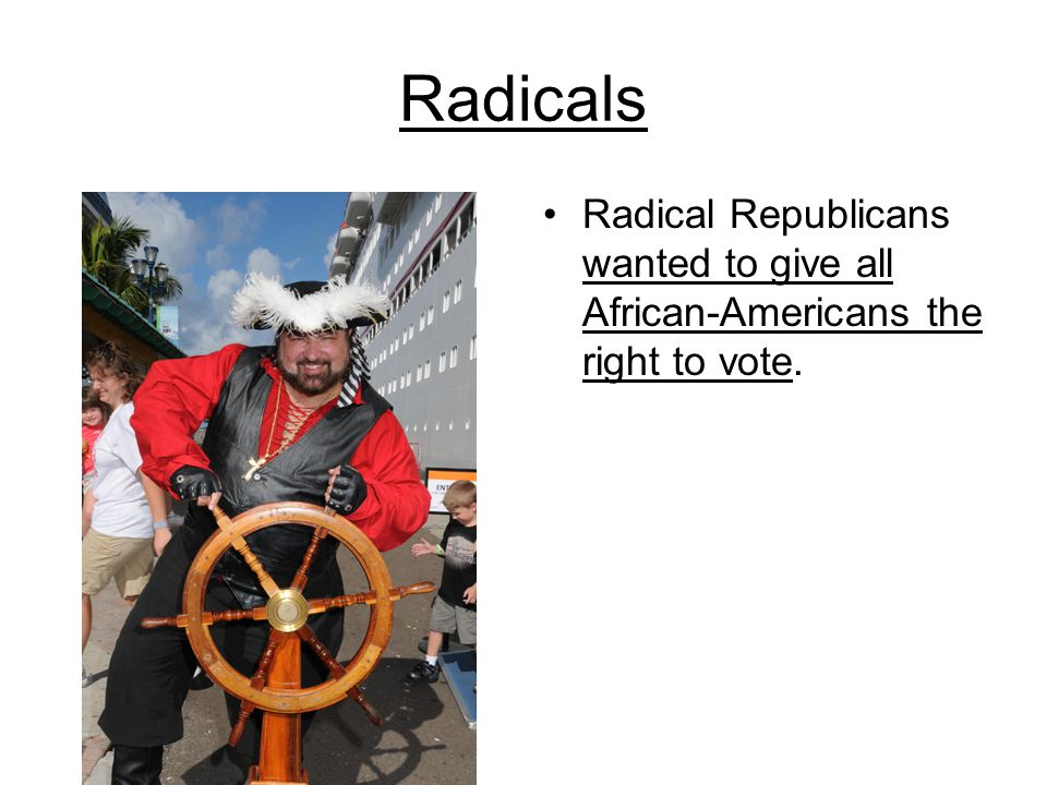 Radicals Radical Republicans wanted to give all African-Americans the right to vote.
