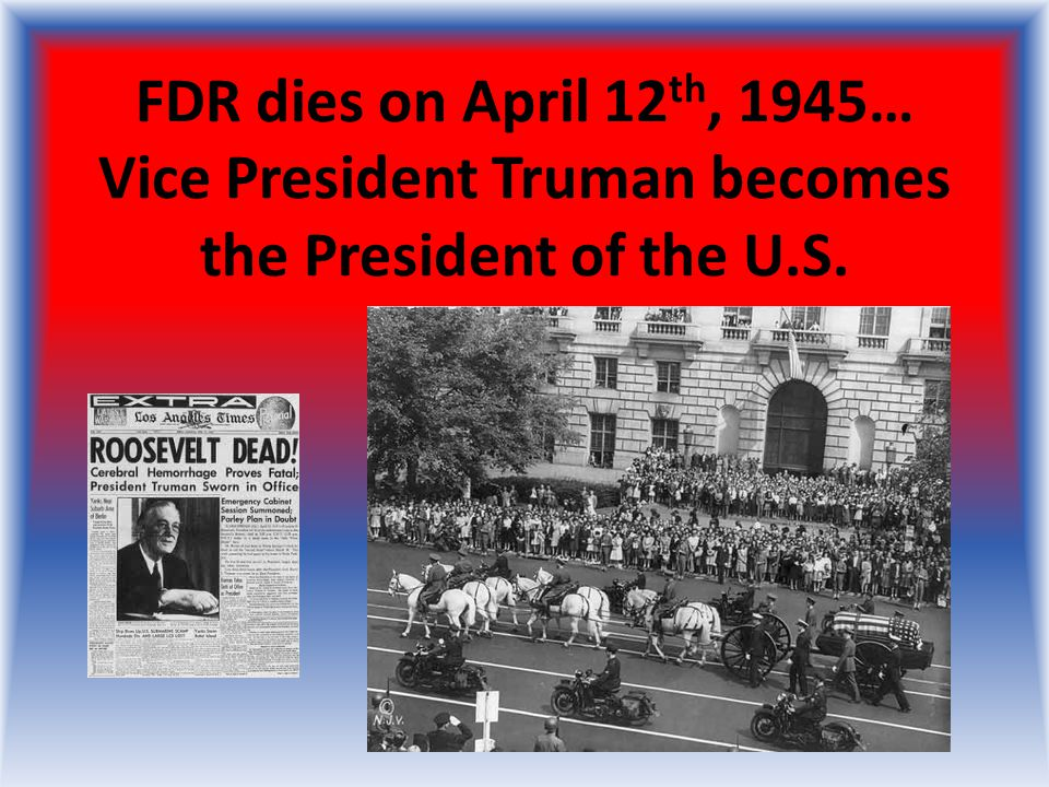 FDR dies on April 12th, 1945… Vice President Truman becomes the President of the U.S.