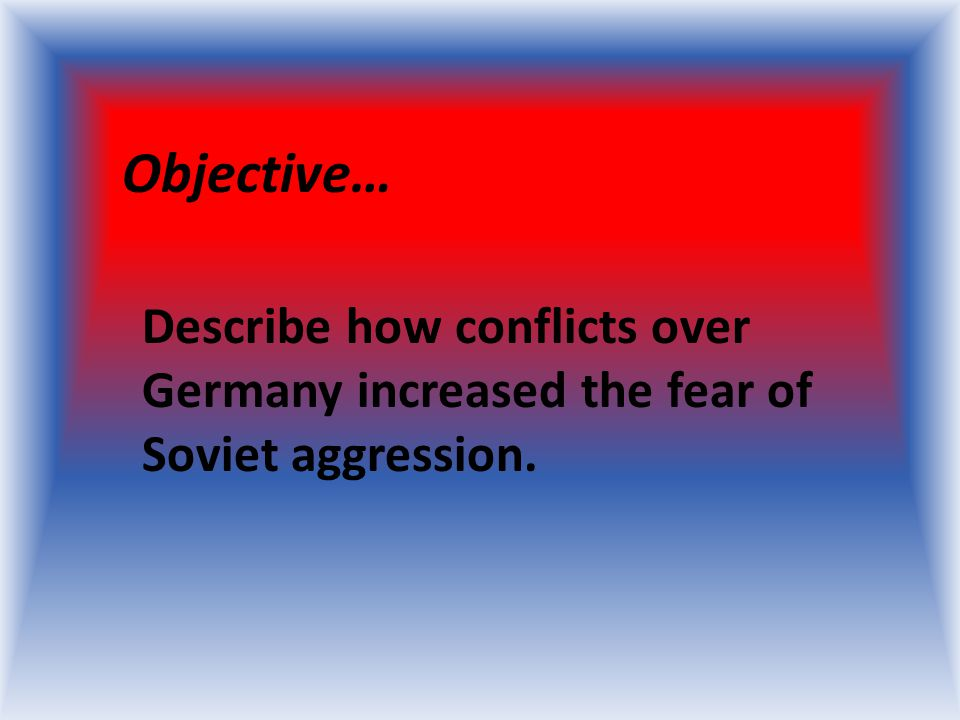 Objective… Describe how conflicts over Germany increased the fear of Soviet aggression.