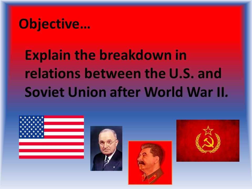 Objective… Explain the breakdown in relations between the U.S. and Soviet Union after World War II.