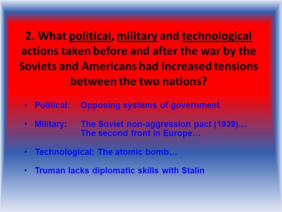 2. What political, military and technological actions taken before and after the war by the Soviets and Americans had increased tensions between the two nations