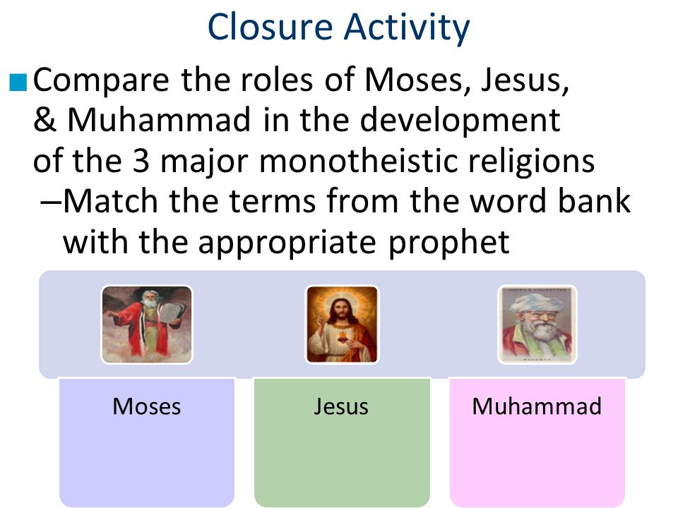 Closure Activity Compare the roles of Moses, Jesus, & Muhammad in the development of the 3 major monotheistic religions.