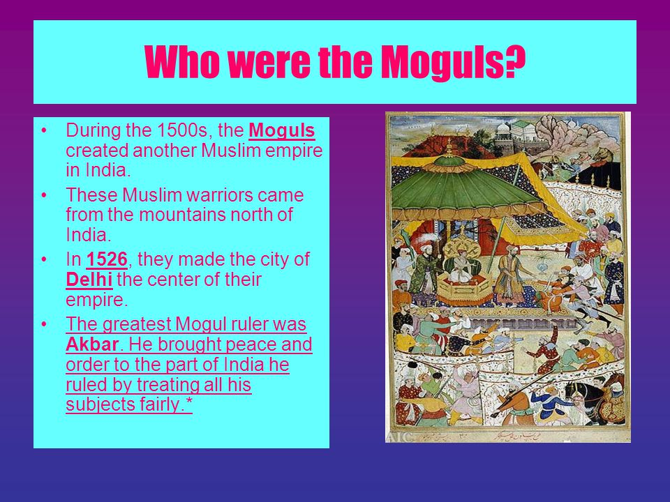 Who were the Moguls During the 1500s, the Moguls created another Muslim empire in India.