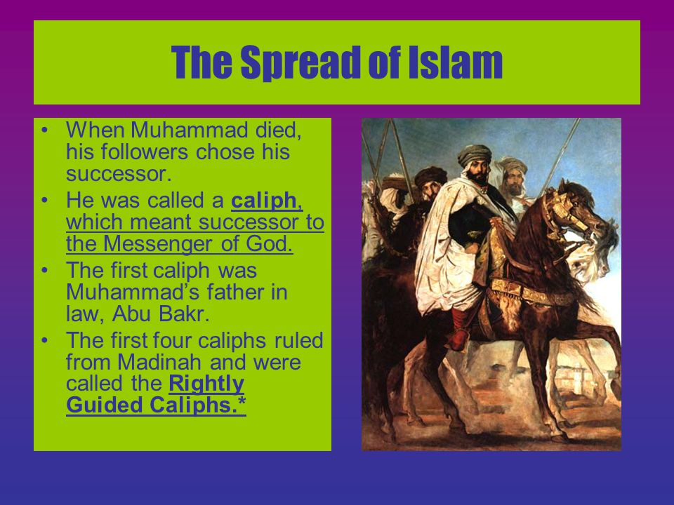 The Spread of Islam When Muhammad died, his followers chose his successor. He was called a caliph, which meant successor to the Messenger of God.