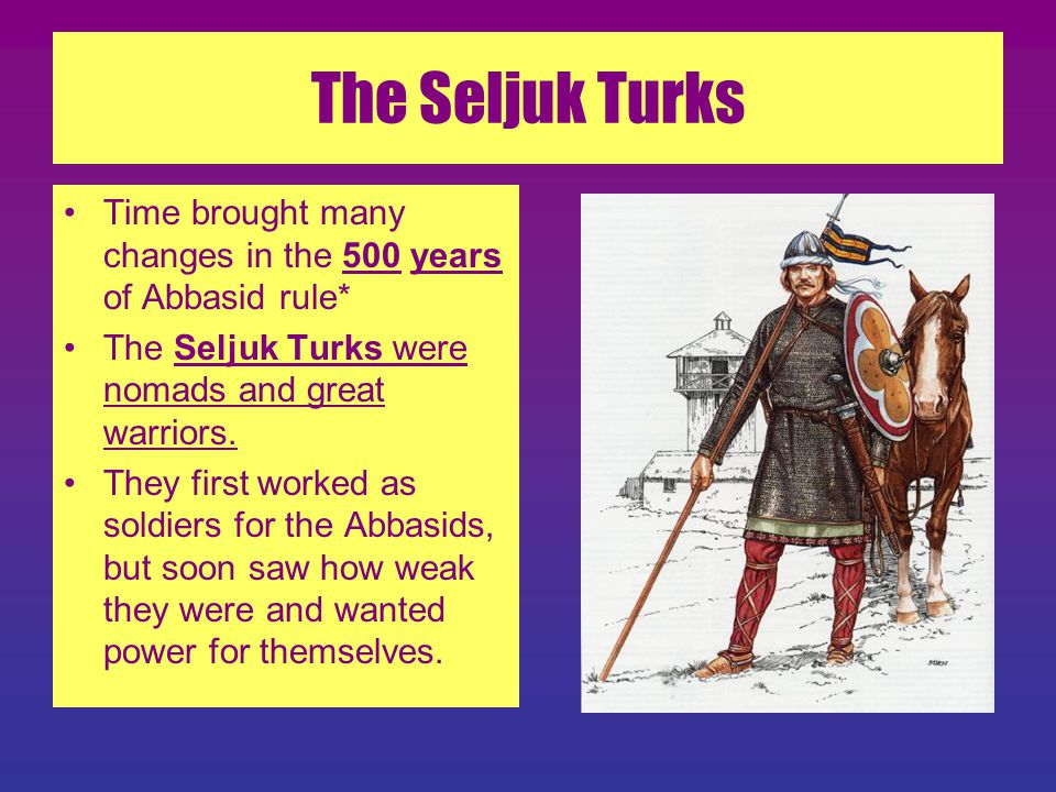 The Seljuk Turks Time brought many changes in the 500 years of Abbasid rule* The Seljuk Turks were nomads and great warriors.