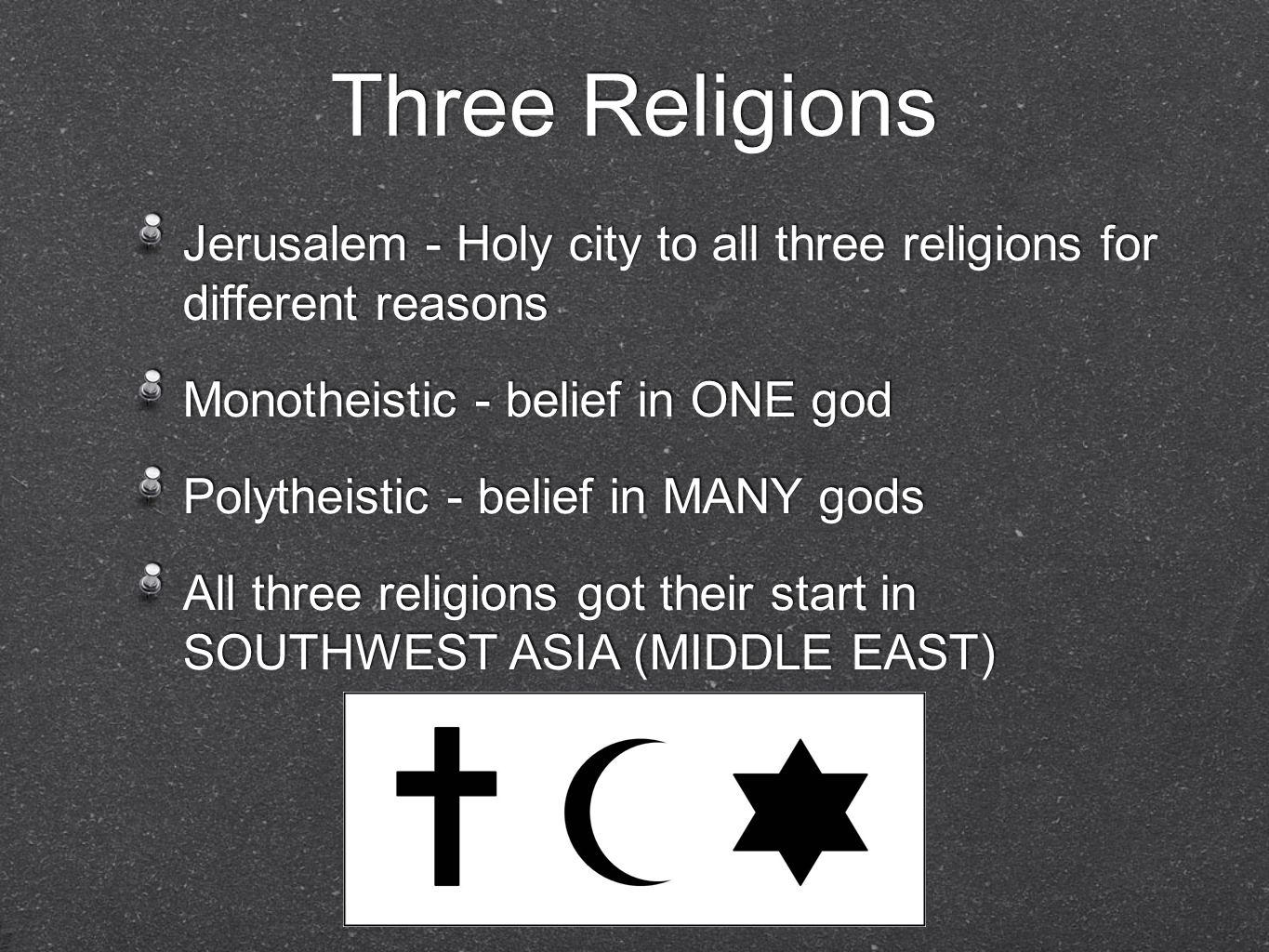 Three Religions Jerusalem - Holy city to all three religions for different reasons. Monotheistic - belief in ONE god.