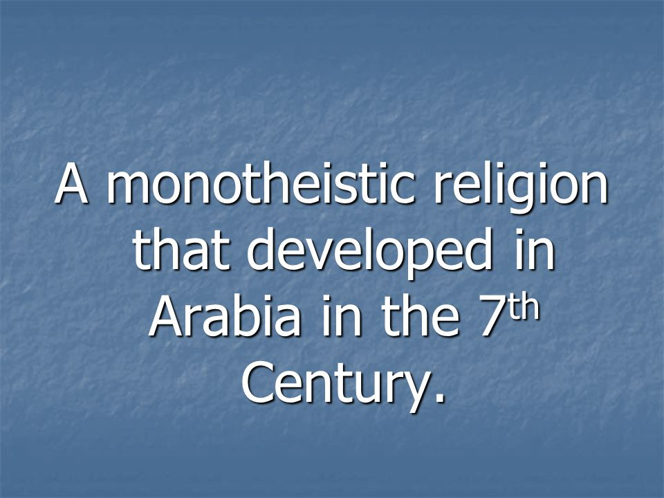 A monotheistic religion that developed in Arabia in the 7th Century.