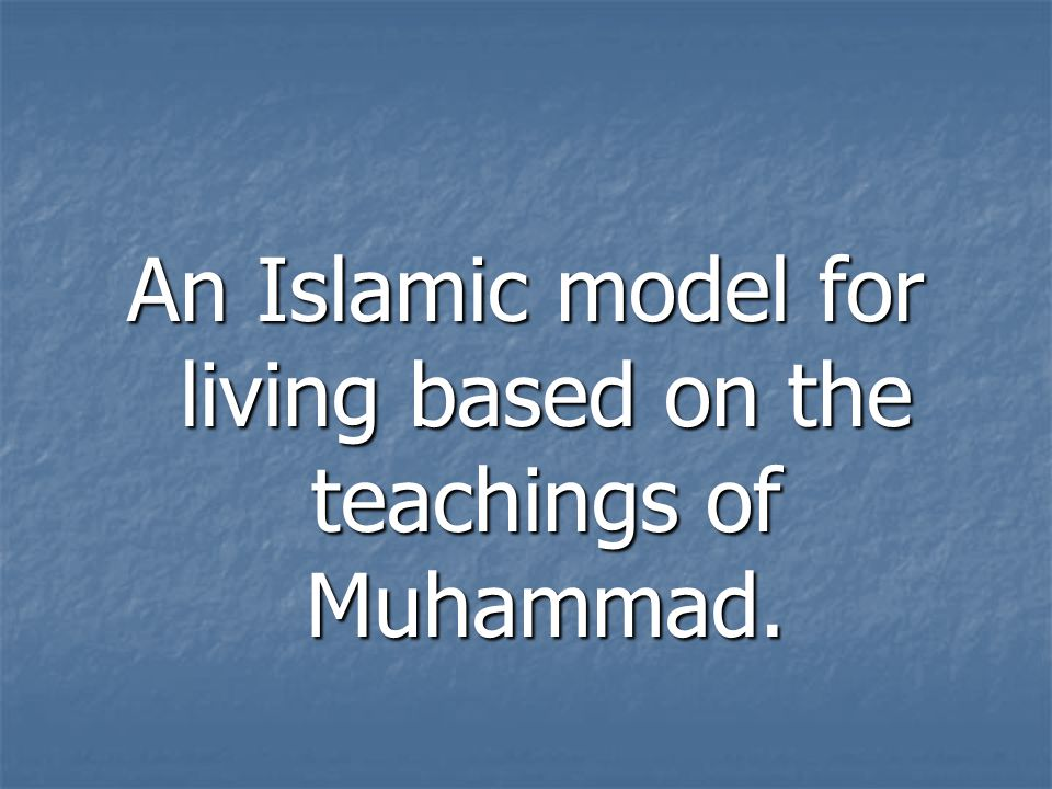 An Islamic model for living based on the teachings of Muhammad.