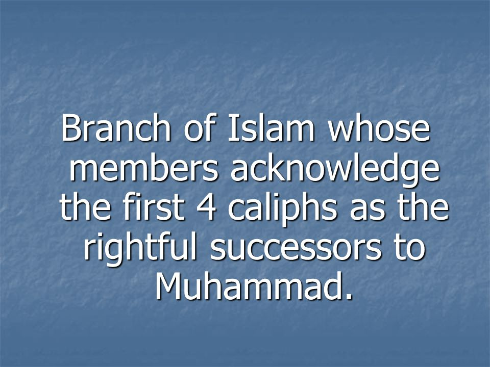 Branch of Islam whose members acknowledge the first 4 caliphs as the rightful successors to Muhammad.